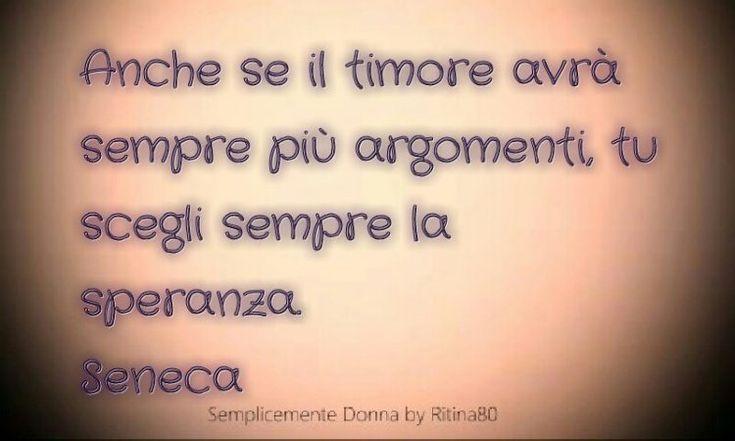 Anche se il timore avrà sempre più argomenti, tu scegli sempre la speranza. Seneca