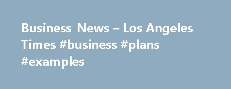Business News – Los Angeles Times #business #plans #examples http://bank.remmont.com/business-news-los-angeles-times-business-plans-examples/  #business # BUSINESS A Los Angeles congressman is calling for Japanese prosecutors to investigate Olympus Corp. for not warning American hospitals that its medical scope was transferring lethal bacteria to patients. In an Aug. 29 letter, Rep. Ted Lieu (D-Torrance) asked Secretary of State John Kerry to request that. SpaceX updates: Elon Musk calls the…