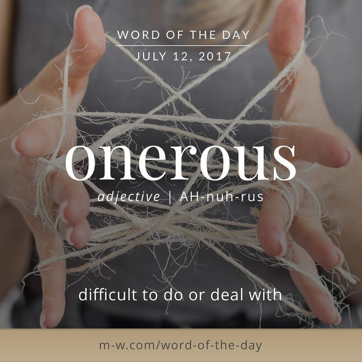 onerous -- difficult to do or deal with