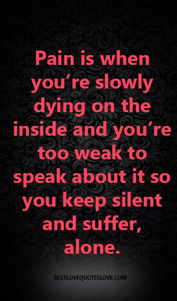 @Bestlovequote  Pain is when you're slowly dying on the inside and you're too weak to speak about it so you keep silent and suffer, alone.