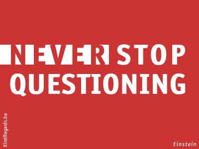 Never stop questioning.