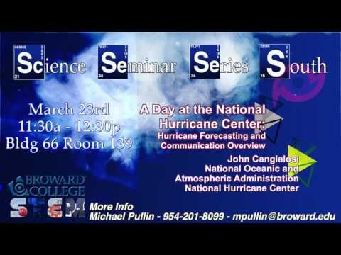 Broward College South Campus S4 March 2017 Edition  A Day at the National Hurricane Center: An Overview of Hurricane Forecasting and Communication John Cangialosi, National Oceanic and Atmospheric Administration, National Hurricane Center BCSouth Science Bldg. 66/139