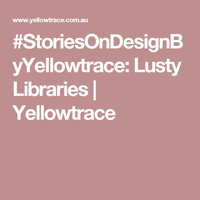 #StoriesOnDesignByYellowtrace: Lusty Libraries | Yellowtrace