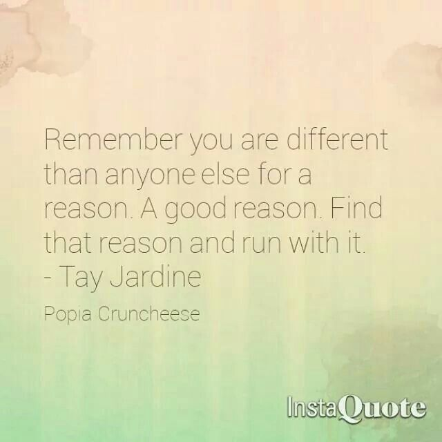 Remember you are different than anyone else for a reason.  A good reason. Find that reason and run with it. - Tay Jardine