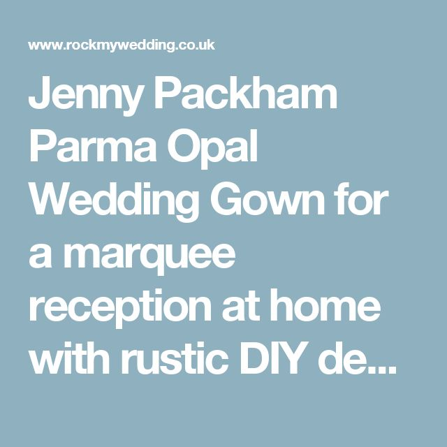 Jenny Packham Parma Opal Wedding Gown for a marquee reception at home with rustic DIY decor and cakes and high street Bridesmaid Dresses.