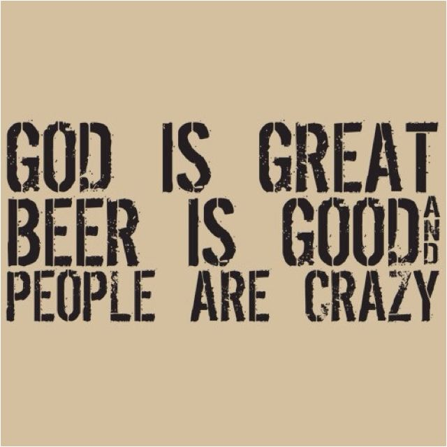 God is Great, Beer is Good, and People are Crazy :)
