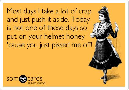 Most days I take a lot of crap and just push it aside. Today is not one of those days so put on your helmet honey 'cause you just pissed me off!