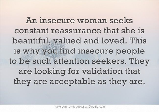 An insecure woman seeks constant reassurance that she is beautiful, valued and loved. This is why you find insecure people to be such attention seekers. They are looking for validation that they are acceptable as they are. #truth