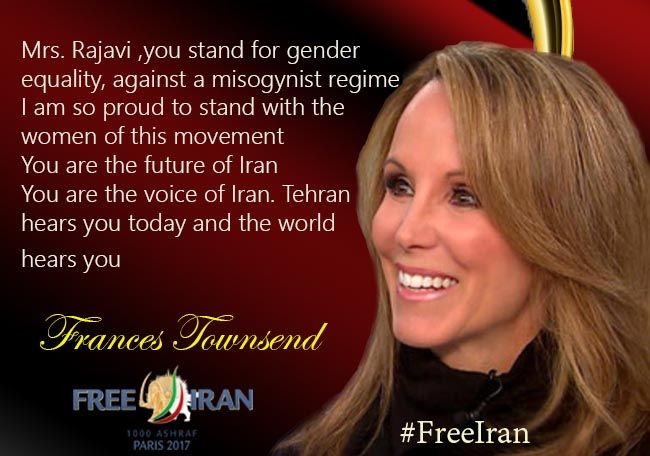 Frances Townsend: Mrs. Rajavi, you stand for gender equality, against a misogynist regime. I am so proud to stand with the women of this movement. You are the future of Iran. You are the voice of Iran. Tehran hears you today and the world hears you.