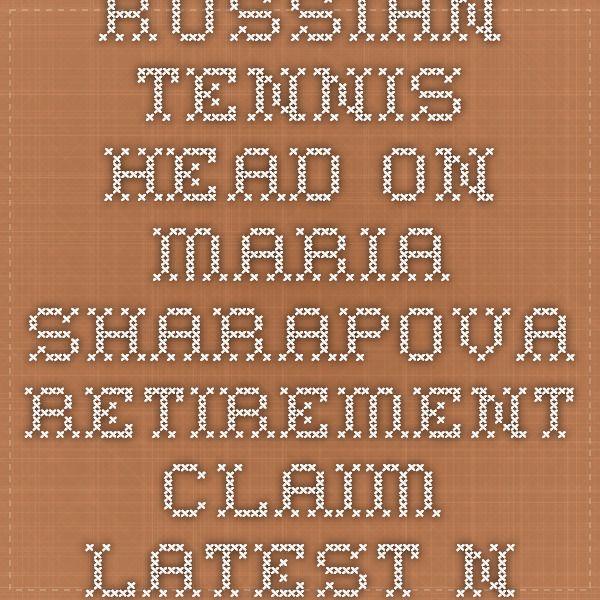 Russian tennis head on Maria Sharapova retirement claim latest news