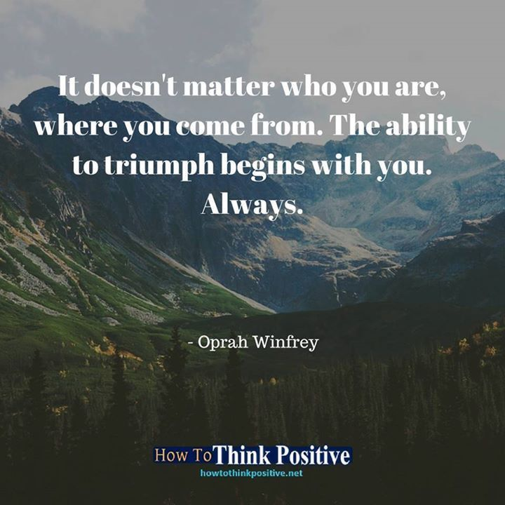 It doesn't matter who you are, where you come from. The ability to triumph begins with you. Always. #life #happy #quotes #inspiration Don't forget to check out our profile link at @howtothinkpositive