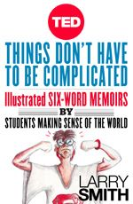 Things Dont Have to Be Complicated: Illustrated Six-Word Memoirs by Students Making Sense of the World