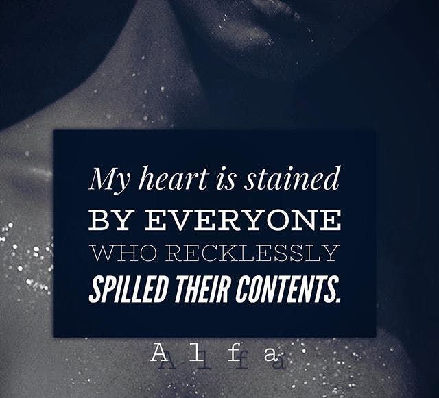 """""""My heart is stained by everyone who recklessly spilled their contents."""""""