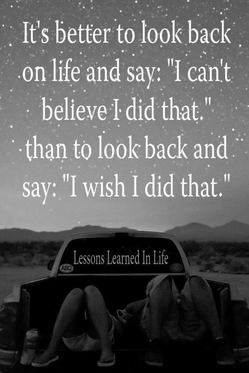 "Quote with picture about It's better to look back on life and say ""I can't believe I did that"""