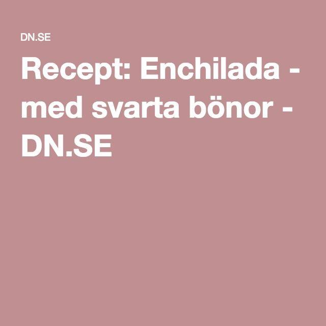 Recept: Enchilada - med svarta bönor - DN.SE