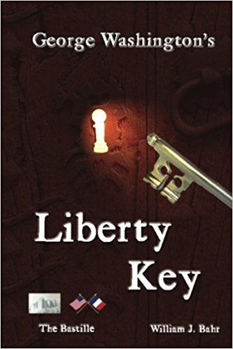 George Washington's Liberty Key: Mount Vernon's Bastille Key - the Mystery and Magic of Its Body, Mind, and Soul: William J. Bahr: 9781537323374: AmazonSmile: Books