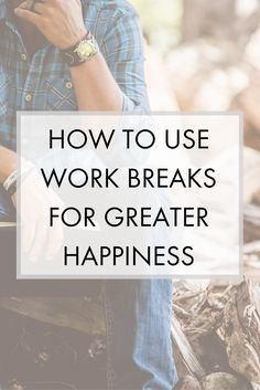 How can you take better breaks at work to boost your overall happiness and re-energize?