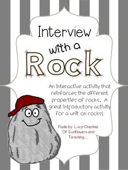 "Need a good way to launch your unit on Rock? This is the way to do it! This interactive activity calls students to ""interview"" their rocks by observing them and recording their findings. Questions revolve around the different properties of rocks and how they can be classified."