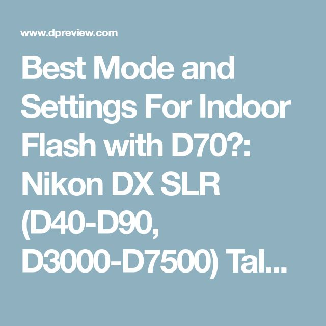 Best Mode and Settings For Indoor Flash with D70?: Nikon DX SLR (D40-D90, D3000-D7500) Talk Forum: Digital Photography Review