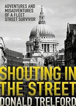Shouting In The Street: Adventures And Misadventures Of A Fleet Street Survivor free ebook