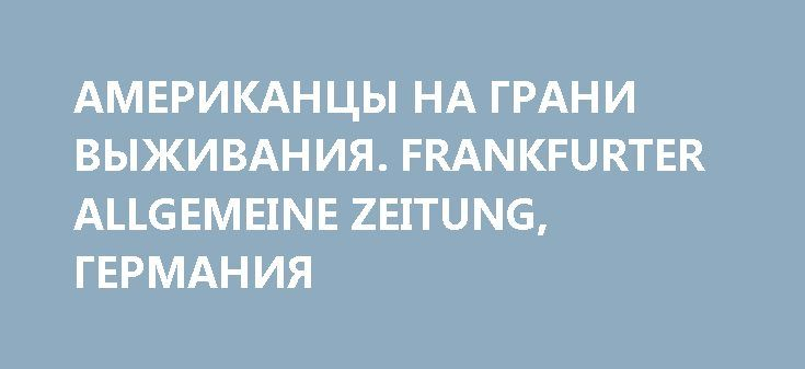 АМЕРИКАНЦЫ НА ГРАНИ ВЫЖИВАНИЯ. FRANKFURTER ALLGEMEINE ZEITUNG, ГЕРМАНИЯ http://rusdozor.ru/2017/06/28/amerikancy-na-grani-vyzhivaniya-frankfurter-allgemeine-zeitung-germaniya/  Возникает картина жизни без гарантий, жизни, в которой все определяется кем-то другим  Беки Мур (Becky Moore), ее муж Джереми (Jeremy) и четверо их детей живут в небольшом городе на юго-западе штата Огайо. С финансовой точки зрения, их жизнь — ...