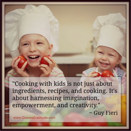 """Cooking with kids is not just about ingredients, recipes, and cooking. It's about harnessing imagination, empowerment, and creativity.""  ~ Guy Fieri, from 15 Quotes to Celebrate Cooking at QuotesGratitude.com #cooking #quote #cookingwithkids"