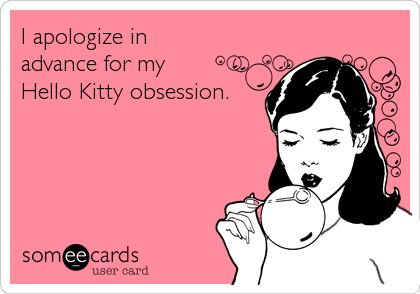 I apologize in advance for my Hello Kitty obsession. | Apology Ecard | someecards.com