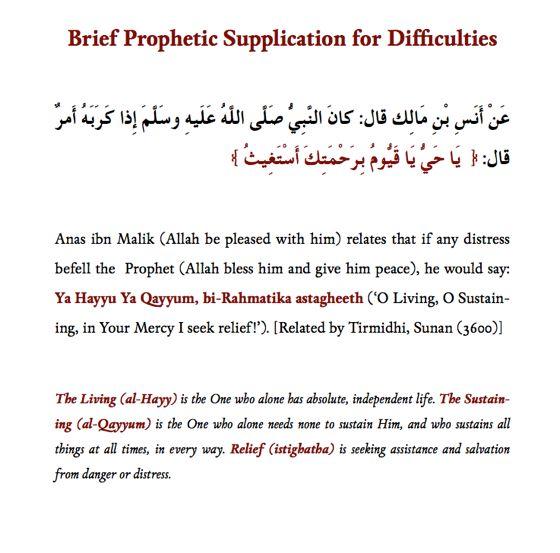 Brief Prophetic Supplication (dua) for Difficulties:  1. Ya Hayyu Ya Qayyum, bi-Rahmatika astagheeth.  2. O Living, O Sustaining, in Your Mercy I seek relief.