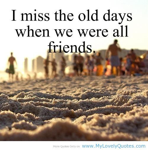 Missing My Friend Quotes Miss The Old Days About Friends
