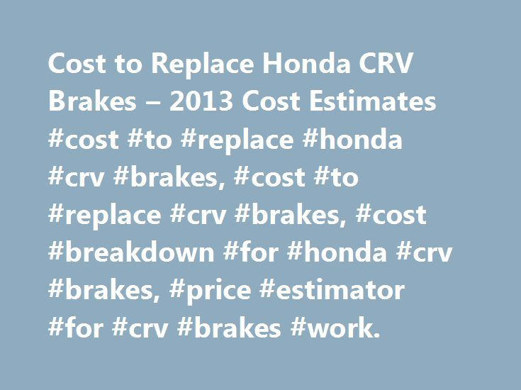 Cost to Replace Honda CRV Brakes – 2013 Cost Estimates #cost #to #replace #honda #crv #brakes, #cost #to #replace #crv #brakes, #cost #breakdown #for #honda #crv #brakes, #price #estimator #for #crv #brakes #work. http://usa.remmont.com/cost-to-replace-honda-crv-brakes-2013-cost-estimates-cost-to-replace-honda-crv-brakes-cost-to-replace-crv-brakes-cost-breakdown-for-honda-crv-brakes-price-estimator-for-crv/  # Cost to Replace Honda CRV Brakes Cost to Replace Honda CRV Brakes – References We…