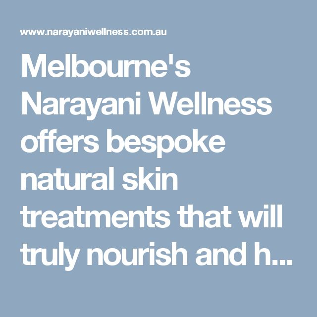 Melbourne's Narayani Wellness offers bespoke natural skin treatments that will truly nourish and heal your skin and give you the glowing healthy skin you deserve.  Visit here: http://www.narayaniwellness.com.au/holistic-skincare/