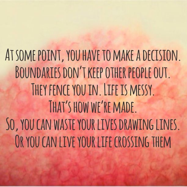 At Some Point, You Have To Make A Decision. Boundaries Don't Keep Other People Out.  They Fence You In. Life Is Messy. That's How We're Made. So You Can Waste Your Lives Drawing Lines, Or You Can Live Your Life Crossing Them ...