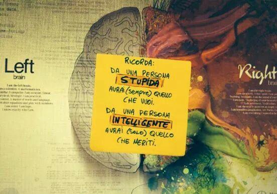RICORDA: Da una persona stupida avrai (sempre) quello che vuoi. Da una persona intelligente avrai (solo) quello che meriti.