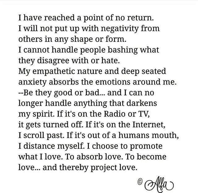 """I have reached a point of no return. I will not put up with negativity from others in any shape or form. I cannot handle people bashing what they disagree with or hate. My empathetic nature and deep seated anxiety absorbs the emotions around me. Be they good or bad... and I can no longer handle anything that darkens my spirit. If it's on the Radio or TV, it gets turned off. If it's on the Internet, I scroll past. If it's out of a humans mouth, I distance myself. I choose to promote what I…"