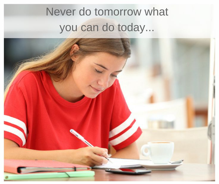 Never do tomorrow what you can do today…