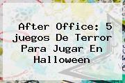 http://tecnoautos.com/wp-content/uploads/imagenes/tendencias/thumbs/after-office-5-juegos-de-terror-para-jugar-en-halloween.jpg Juegos De Halloween. After Office: 5 juegos de terror para jugar en Halloween, Enlaces, Imágenes, Videos y Tweets - http://tecnoautos.com/actualidad/juegos-de-halloween-after-office-5-juegos-de-terror-para-jugar-en-halloween/