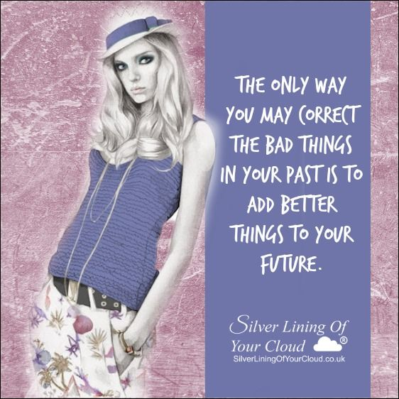 The only way you may correct the bad things in your past is to add better things to your future...._More fantastic quotes on: https://www.facebook.com/SilverLiningOfYourCloud  _Follow my Quote Blog on: http://silverliningofyourcloud.wordpress.com/
