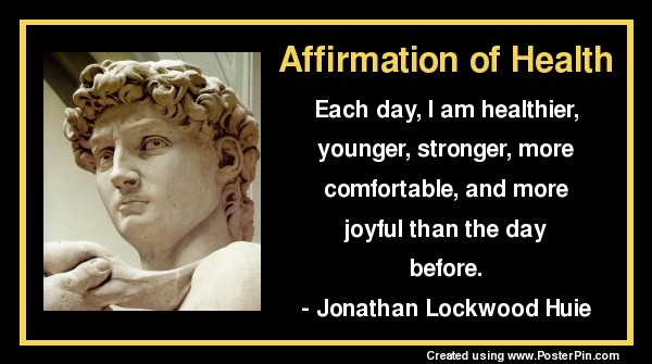 Affirmation of Health:  Each day, I am healthier, younger,  stronger, more comfortable,  and more joyful than the day before.  - Jonathan Lockwood Huie