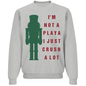 "Nutcracker Crush A Lot | Need an ""ugly"" or in other words ""funny"" Christmas sweater for Xmas? Design a sweatshirt for a holiday party everyone will be talking about it, for one reason or another...."