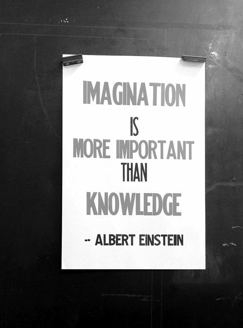 Imagination is more important than knowledge. -Albert Einstein