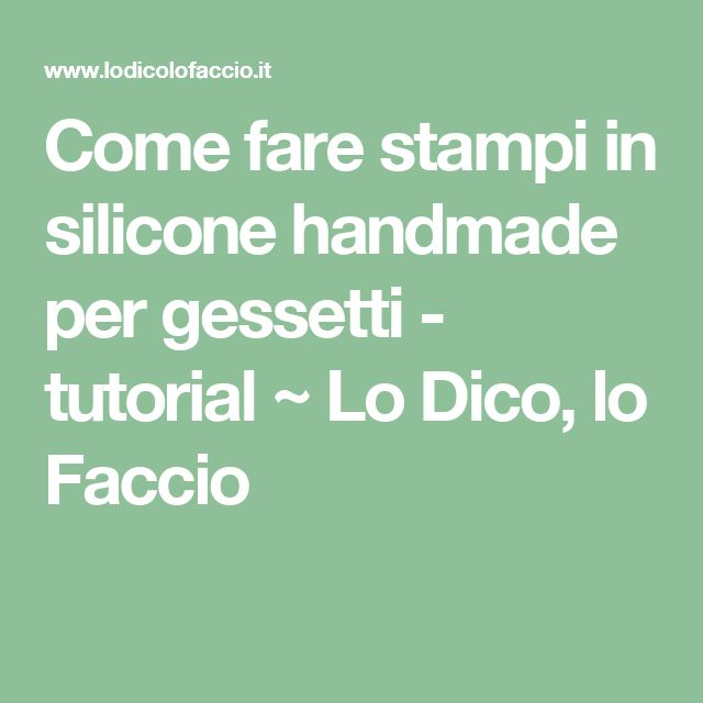 Come fare stampi in silicone handmade per gessetti - tutorial ~ Lo Dico, lo Faccio