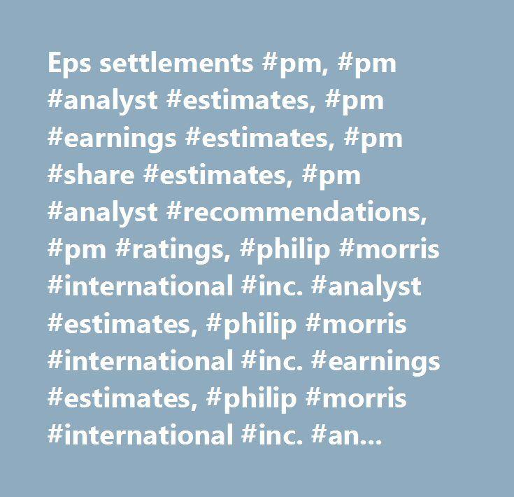 Eps settlements #pm, #pm #analyst #estimates, #pm #earnings #estimates, #pm #share #estimates, #pm #analyst #recommendations, #pm #ratings, #philip #morris #international #inc. #analyst #estimates, #philip #morris #international #inc. #earnings #estimates, #philip #morris #international #inc. #analyst #recommendations, #philip #morris #international #inc. #analyst #ratings…