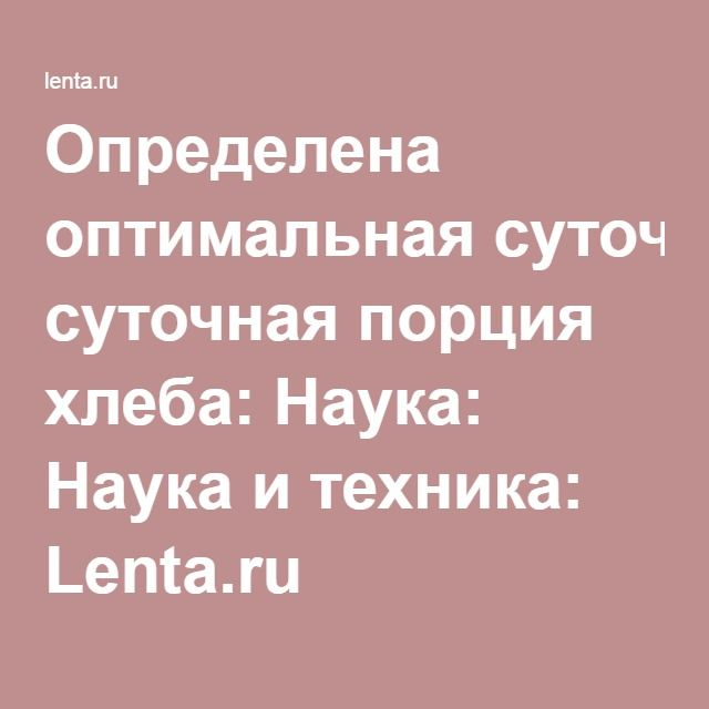 Определена оптимальная суточная порция хлеба: Наука: Наука и техника: Lenta.ru