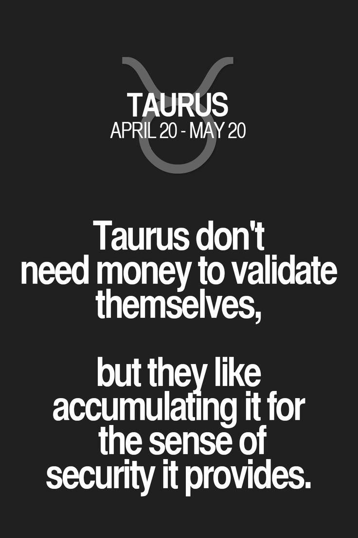 Taurus don't need money to validate themselves, but they like accumulating it for the sense of security it provides.