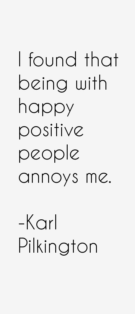 I found that being with happy positive people annoys me. At least most of them.