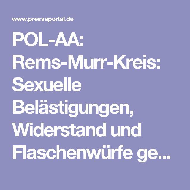 POL-AA: Rems-Murr-Kreis: Sexuelle Belästigungen, Widerstand und Flaschenwürfe gegen Polizeibeamte, sowie Sachbeschädigungen an Einsatzfahrzeuge der Polizei.   Pressemitteilung Polizeipräsidium Aalen