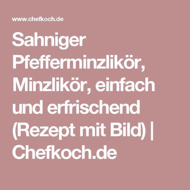 Sahniger Pfefferminzlikör, Minzlikör, einfach und erfrischend (Rezept mit Bild) | Chefkoch.de