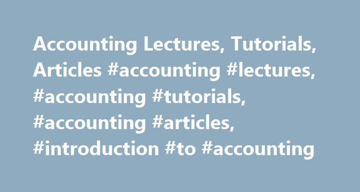 Accounting Lectures, Tutorials, Articles #accounting #lectures, #accounting #tutorials, #accounting #articles, #introduction #to #accounting http://canada.remmont.com/accounting-lectures-tutorials-articles-accounting-lectures-accounting-tutorials-accounting-articles-introduction-to-accounting/  # Financial Accounting Tutorials Accounting and double-entry bookkeeping; financial and managerial accounting; basic financial statements (income statement, statement of cash flows, statement of changes i