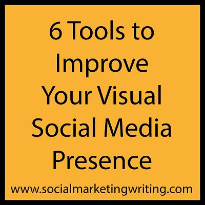 6 Tools to Improve Your Visual Social Media Presence by Social Marketing Writing