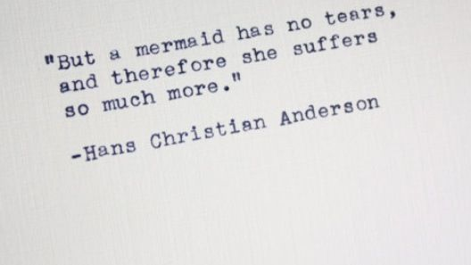 But a mermaid has no tears, and therefore she suffers so much more.